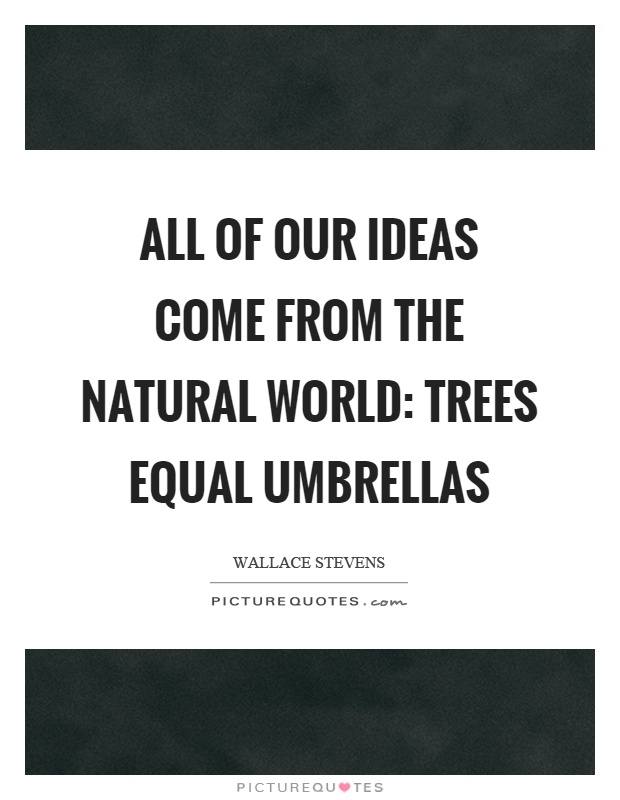All of our ideas come from the natural world: trees equal umbrellas Picture Quote #1