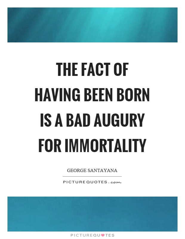 The fact of having been born is a bad augury for immortality Picture Quote #1