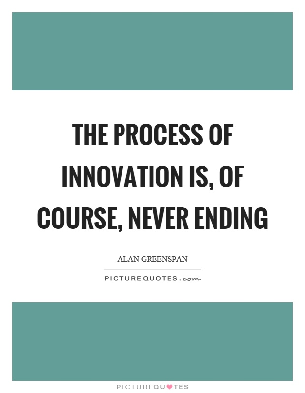 The process of innovation is, of course, never ending Picture Quote #1