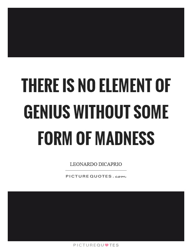There is no element of genius without some form of madness Picture Quote #1