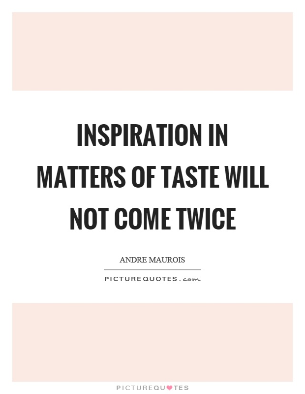 Inspiration in matters of taste will not come twice Picture Quote #1