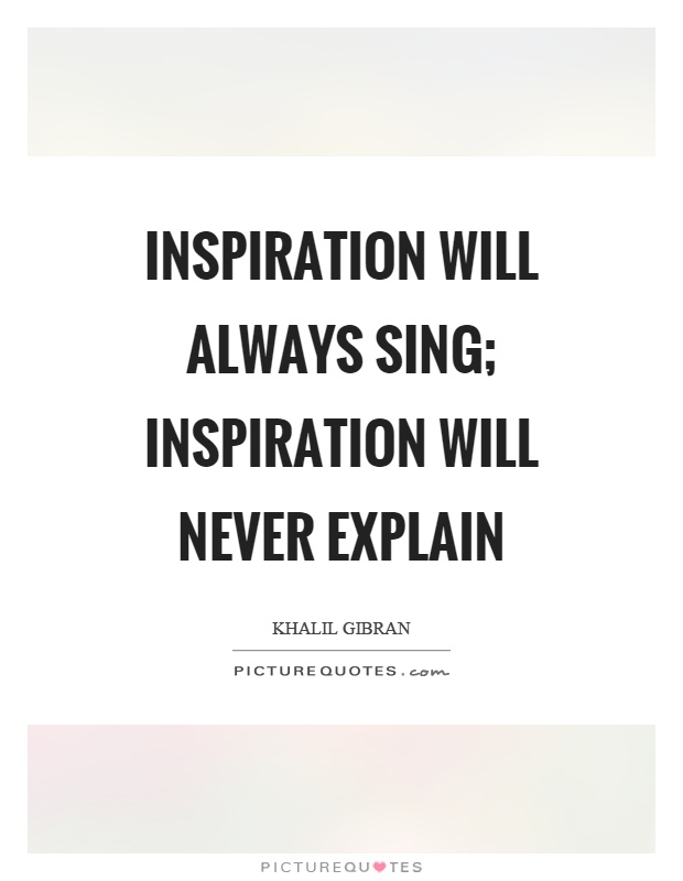 Inspiration will always sing; inspiration will never explain Picture Quote #1