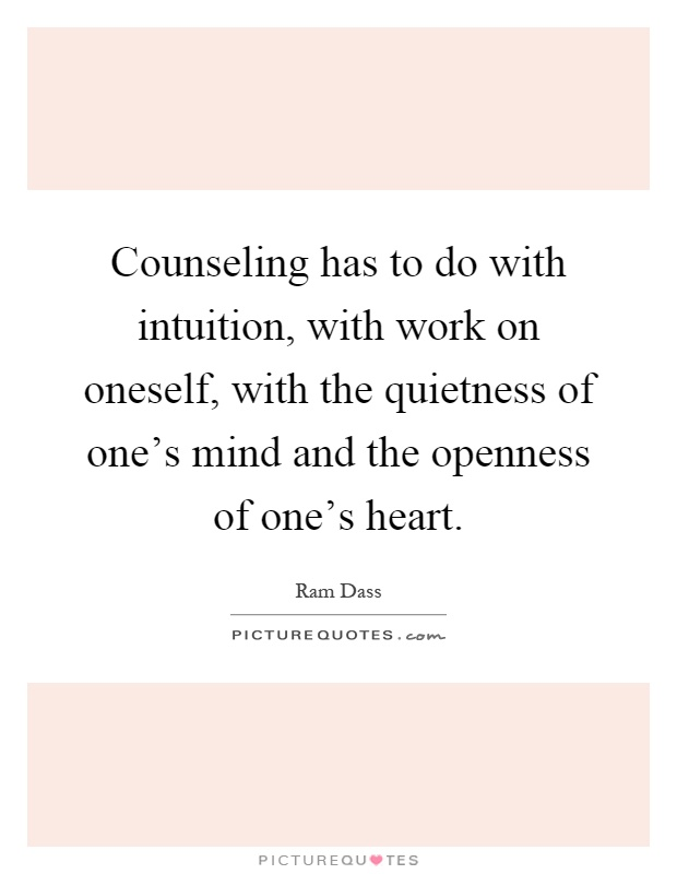 Counseling has to do with intuition, with work on oneself, with the quietness of one's mind and the openness of one's heart Picture Quote #1