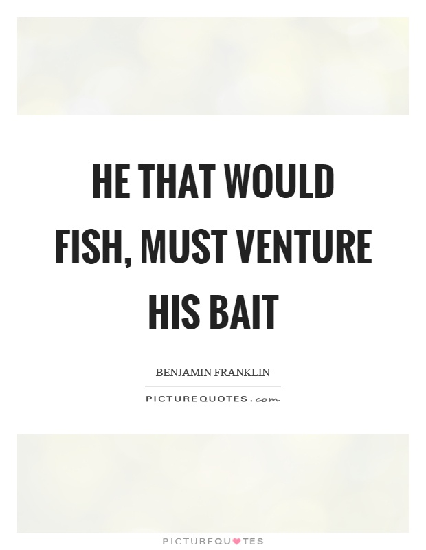 He that would fish, must venture his bait Picture Quote #1