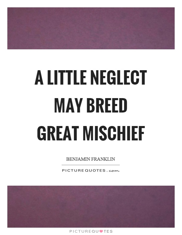 A little neglect may breed great mischief Picture Quote #1