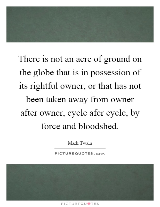 There is not an acre of ground on the globe that is in possession of its rightful owner, or that has not been taken away from owner after owner, cycle afer cycle, by force and bloodshed Picture Quote #1
