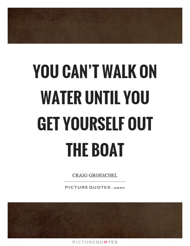 You can't walk on water until you get yourself out the boat Picture Quote #1