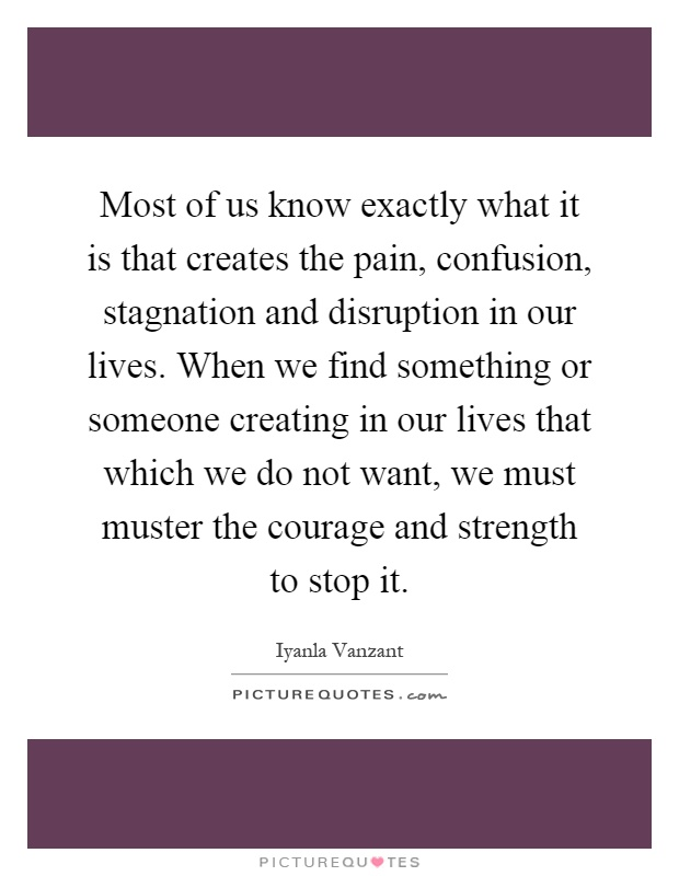 Most of us know exactly what it is that creates the pain, confusion, stagnation and disruption in our lives. When we find something or someone creating in our lives that which we do not want, we must muster the courage and strength to stop it Picture Quote #1