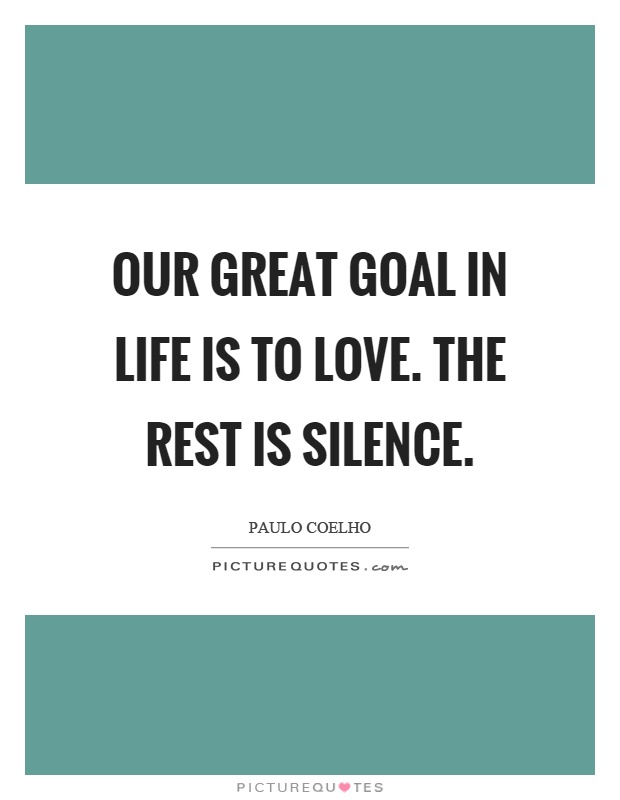 Our great goal in life is to love. The rest is silence Picture Quote #1