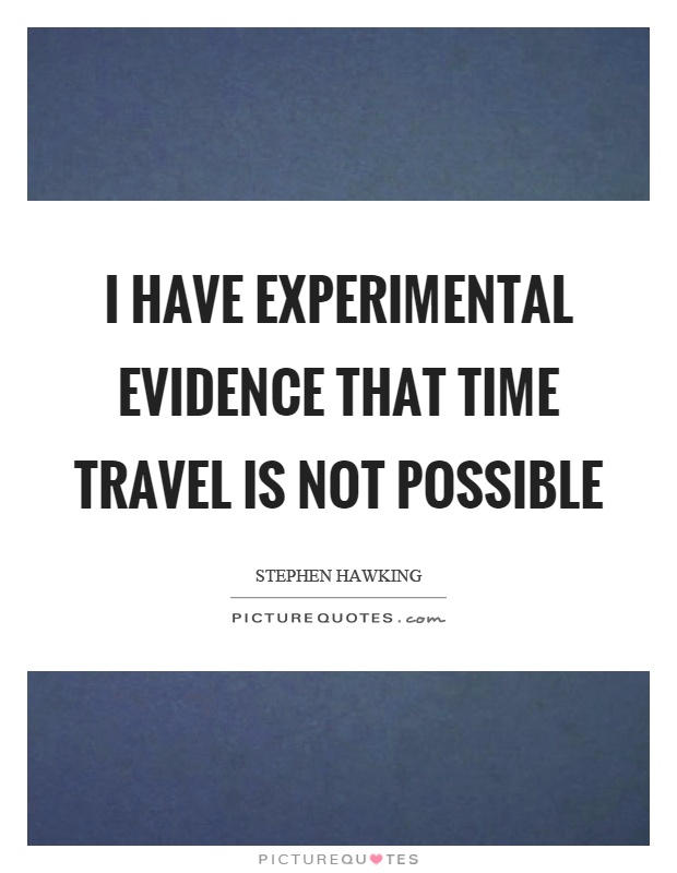 I have experimental evidence that time travel is not possible Picture Quote #1