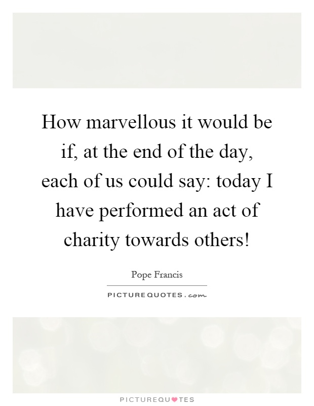 How marvellous it would be if, at the end of the day, each of us could say: today I have performed an act of charity towards others! Picture Quote #1