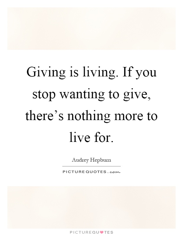 Giving is living. If you stop wanting to give, there's nothing more to live for Picture Quote #1