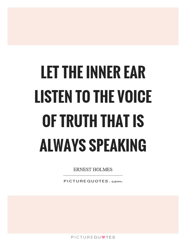 Let the inner ear listen to the voice of truth that is always speaking Picture Quote #1