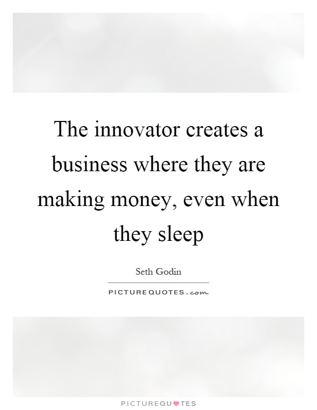 The innovator creates a business where they are making money, even when they sleep Picture Quote #1