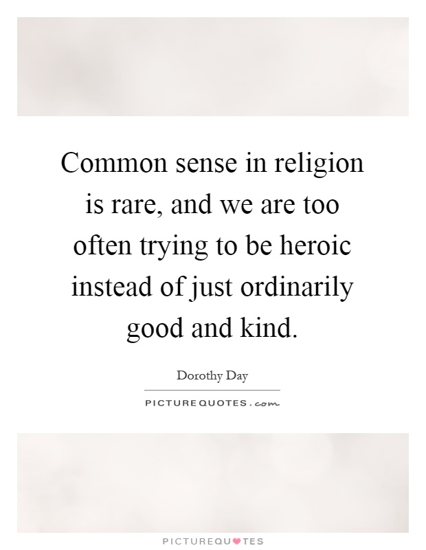 Common sense in religion is rare, and we are too often trying to be heroic instead of just ordinarily good and kind Picture Quote #1