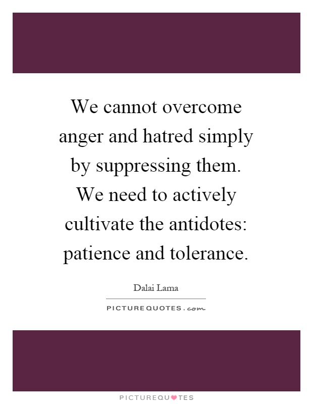 We cannot overcome anger and hatred simply by suppressing them. We need to actively cultivate the antidotes: patience and tolerance Picture Quote #1
