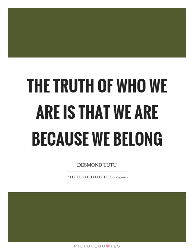 The truth of who we are is that we are because we belong Picture Quote #1