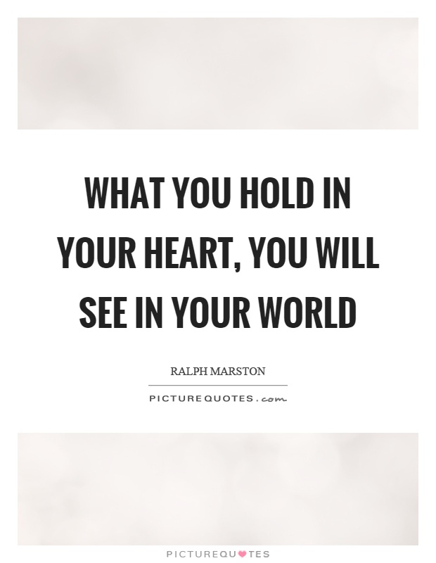 What you hold in your heart, you will see in your world Picture Quote #1