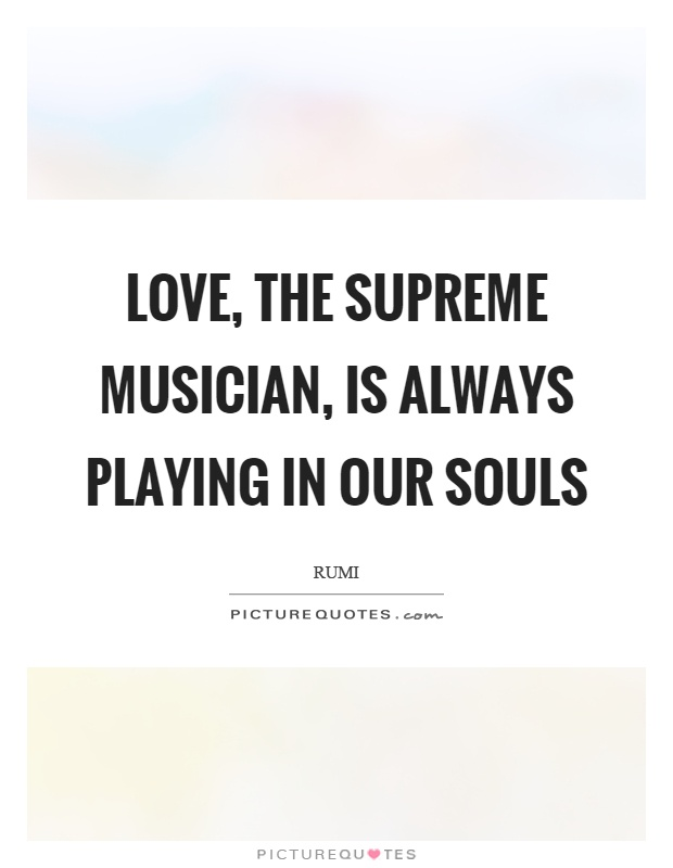 Love, the supreme musician, is always playing in our souls Picture Quote #1