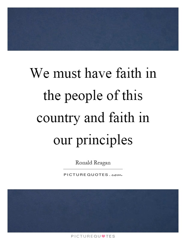We must have faith in the people of this country and faith in our principles Picture Quote #1