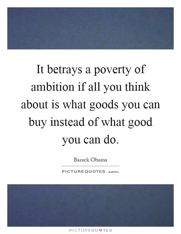 It betrays a poverty of ambition if all you think about is what goods you can buy instead of what good you can do Picture Quote #1