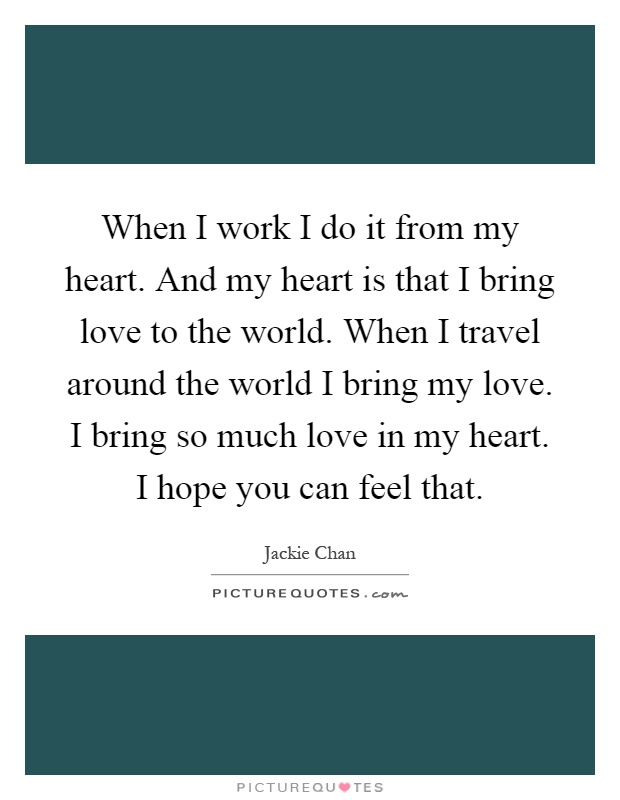 When I work I do it from my heart. And my heart is that I bring love to the world. When I travel around the world I bring my love. I bring so much love in my heart. I hope you can feel that Picture Quote #1