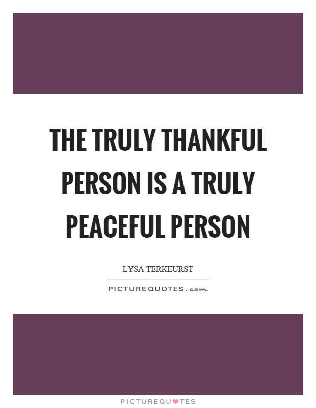 The truly thankful person is a truly peaceful person ...