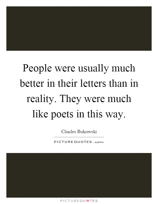 People were usually much better in their letters than in reality. They were much like poets in this way Picture Quote #1