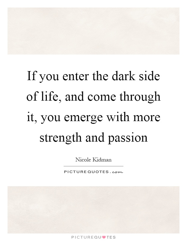 If you enter the dark side of life, and come through it, you emerge with more strength and passion Picture Quote #1
