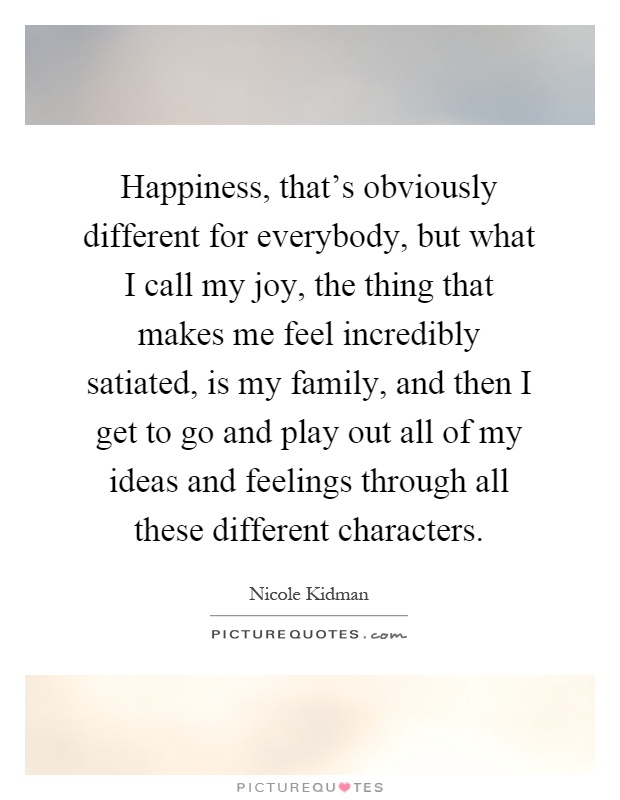 Happiness, that's obviously different for everybody, but what I call my joy, the thing that makes me feel incredibly satiated, is my family, and then I get to go and play out all of my ideas and feelings through all these different characters Picture Quote #1