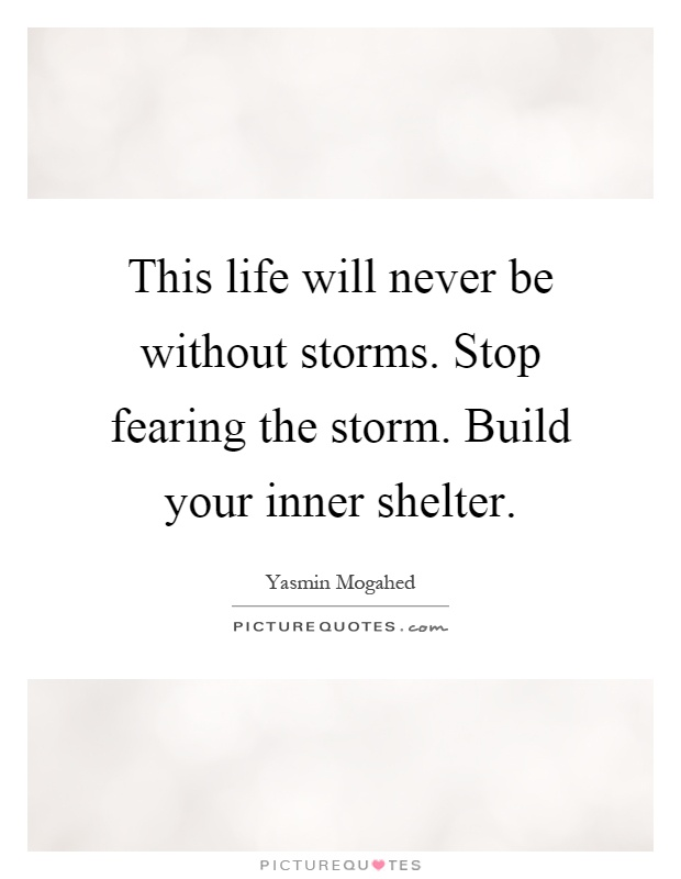 This life will never be without storms. Stop fearing the storm. Build your inner shelter Picture Quote #1