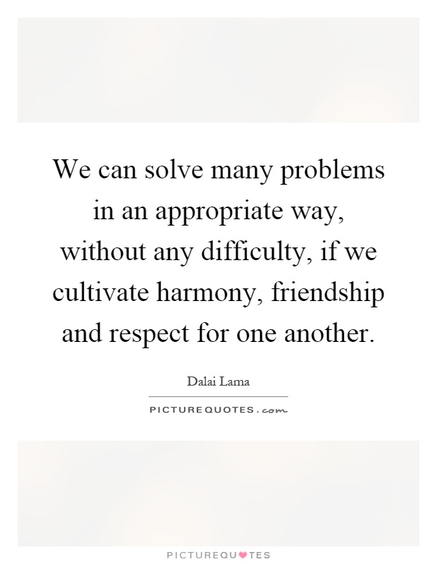 We can solve many problems in an appropriate way, without any difficulty, if we cultivate harmony, friendship and respect for one another Picture Quote #1
