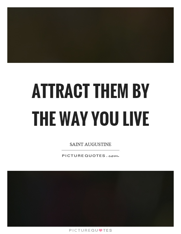 Attract them by the way you live Picture Quote #1
