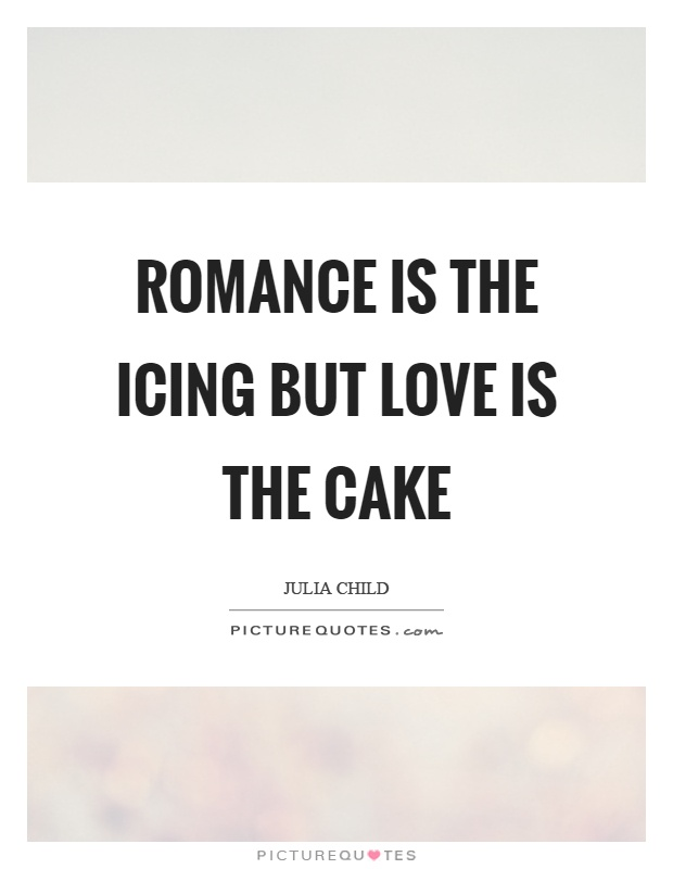 Romance is the icing but love is the cake Picture Quote #1