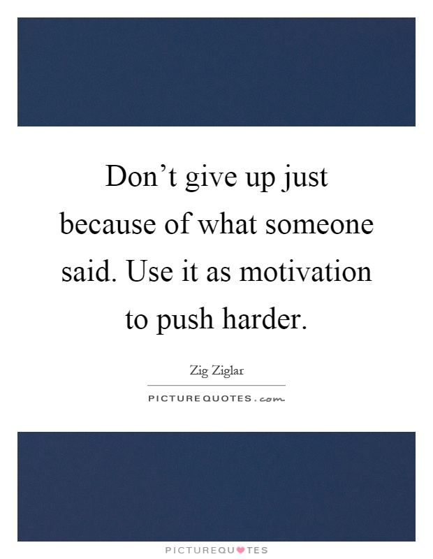 Don't give up just because of what someone said. Use it as motivation to push harder Picture Quote #1