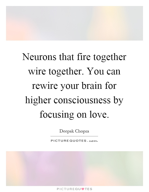 Neurons that fire together wire together. You can rewire your brain for higher consciousness by focusing on love Picture Quote #1