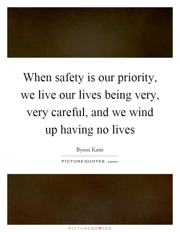 When safety is our priority, we live our lives being very, very careful, and we wind up having no lives Picture Quote #1