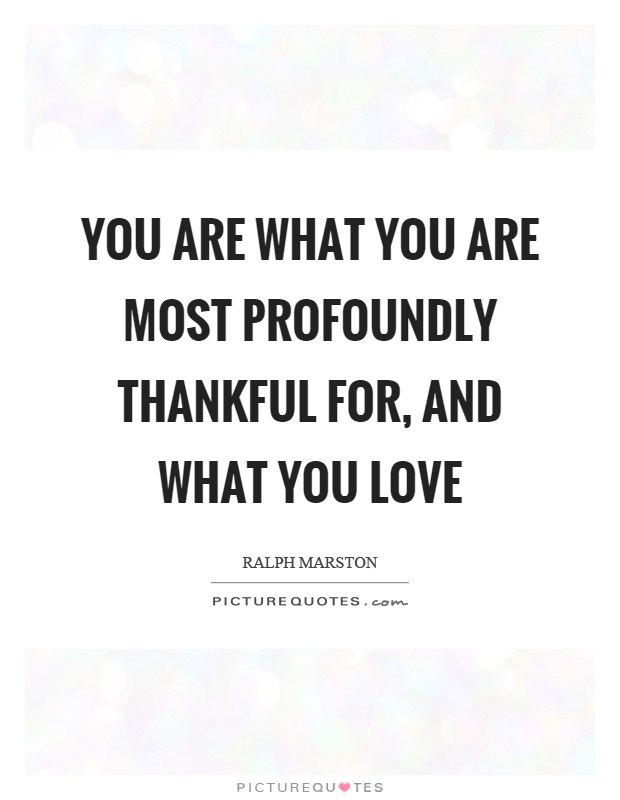 You are what you are most profoundly thankful for, and what you love Picture Quote #1