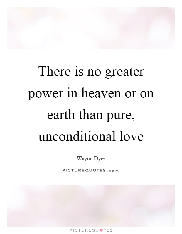 There is no greater power in heaven or on earth than pure, unconditional love Picture Quote #1