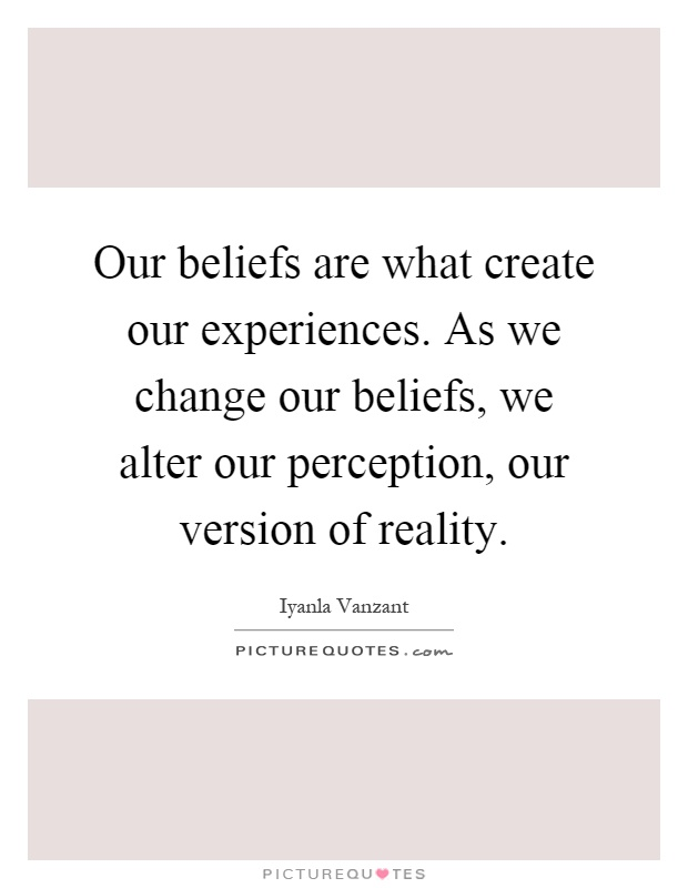 Our beliefs are what create our experiences. As we change our beliefs, we alter our perception, our version of reality Picture Quote #1