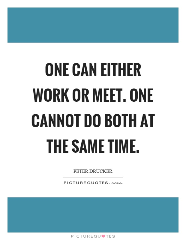 One can either work or meet. One cannot do both at the same time Picture Quote #1