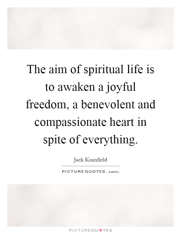 The aim of spiritual life is to awaken a joyful freedom, a benevolent and compassionate heart in spite of everything Picture Quote #1