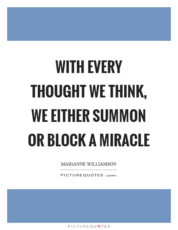 With every thought we think, we either summon or block a miracle Picture Quote #1