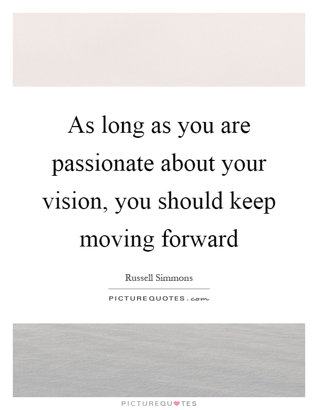 As long as you are passionate about your vision, you should keep moving forward Picture Quote #1