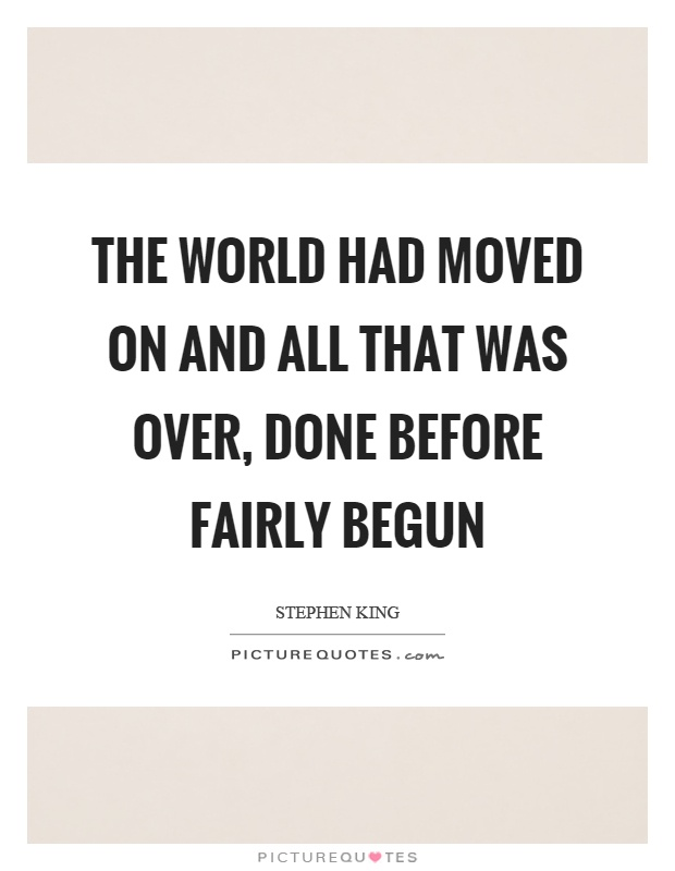 The world had moved on and all that was over, done before fairly begun Picture Quote #1
