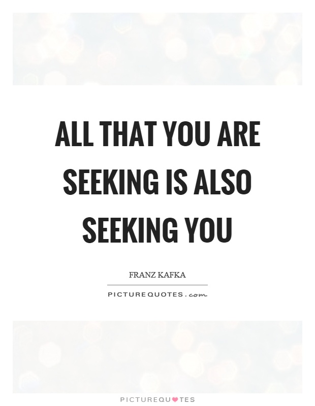 All that you are seeking is also seeking you Picture Quote #1