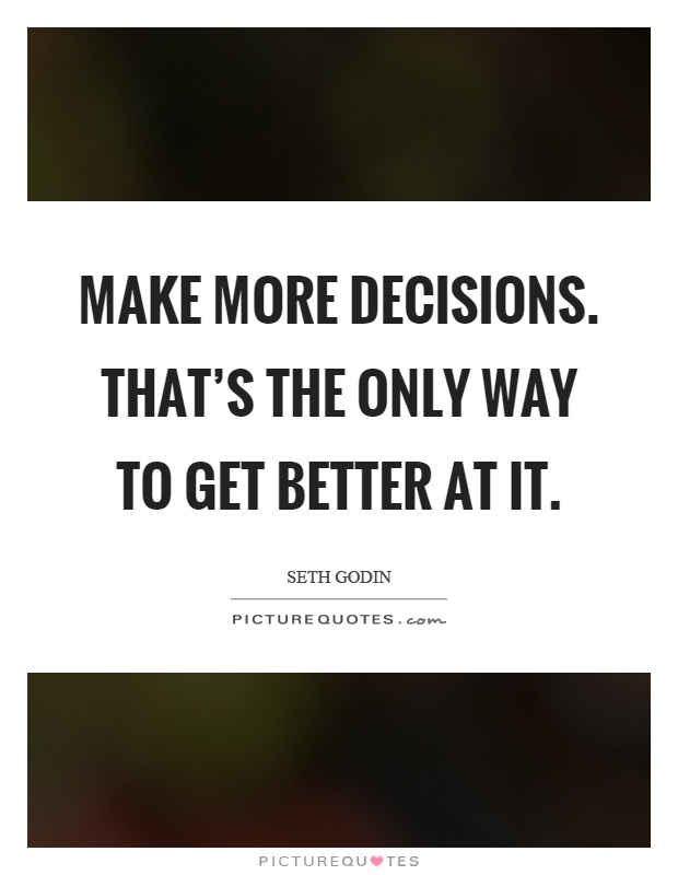 Make more decisions. That's the only way to get better at it Picture Quote #1