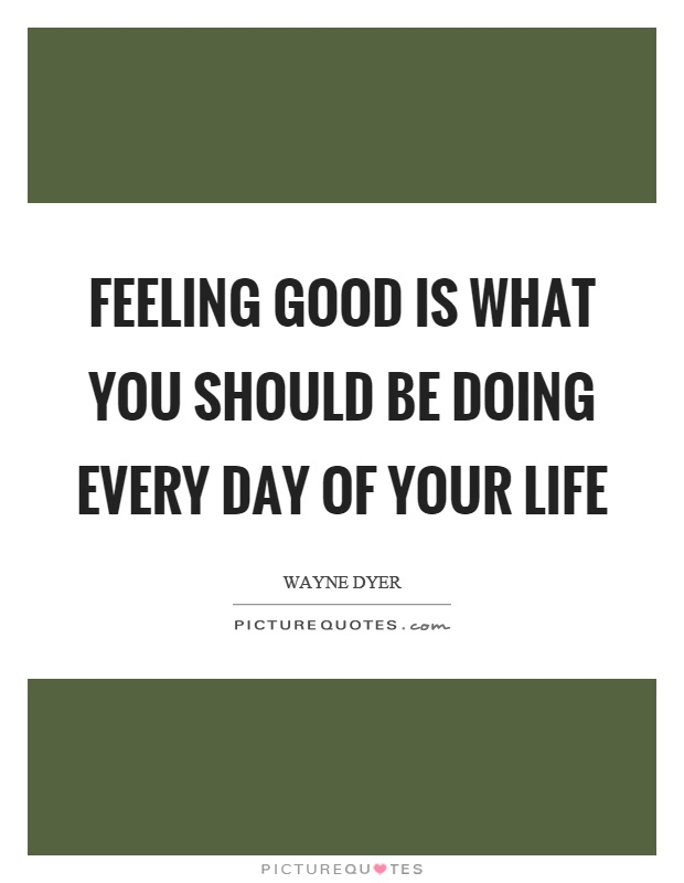 Feeling good is what you should be doing every day of your life Picture Quote #1