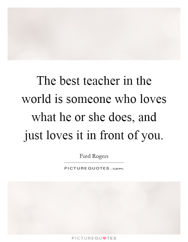 The Best Teacher In The World Is Someone Who Loves What He Or Picture Quotes