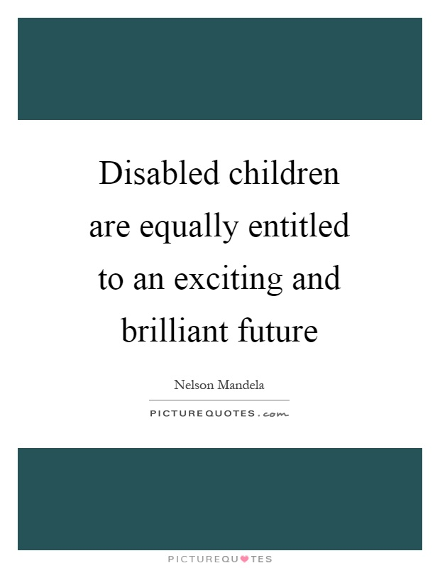 Disabled children are equally entitled to an exciting and brilliant future Picture Quote #1